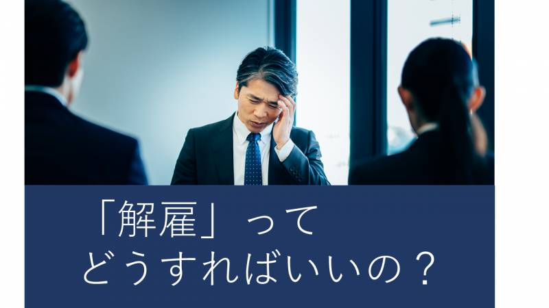 「解雇」ってどうすればいいの?解雇の手順と注意点を詳しく解説…